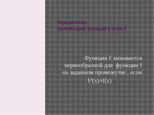 Определение: производной функции в точке X Функция F называется первообразной