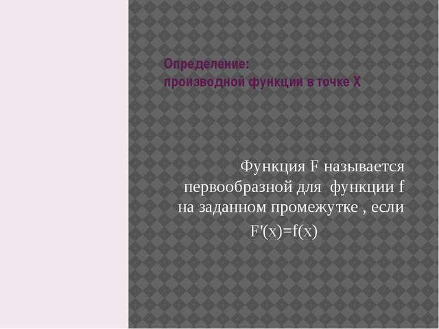 Определение: производной функции в точке X Функция F называется первообразной...
