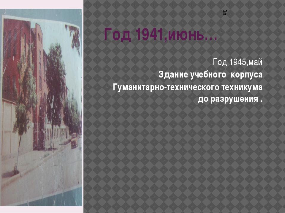 Год 1941,июнь… Год 1945,май Здание учебного корпуса Гуманитарно-технического...