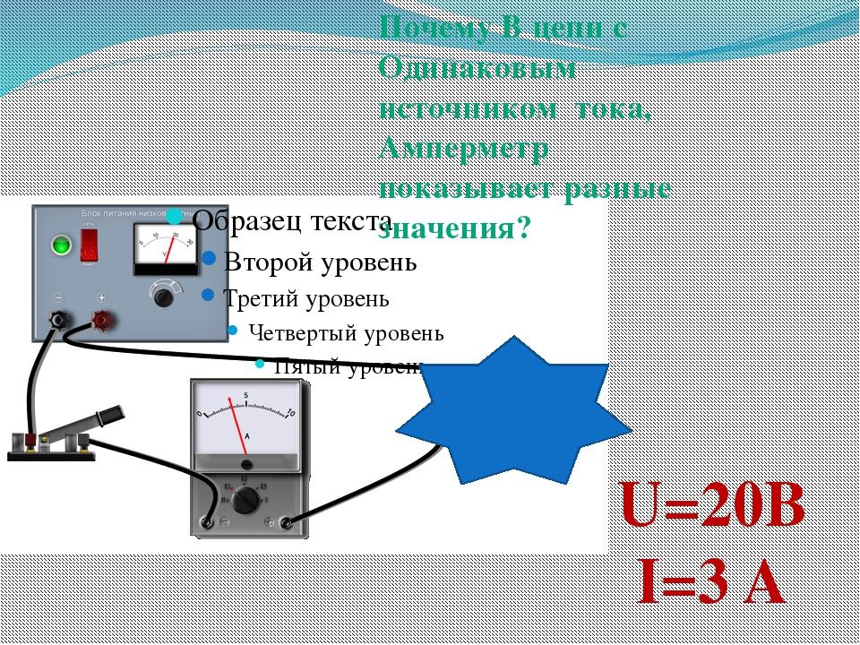 U=20B I=3 A Почему В цепи с Одинаковым источником тока, Амперметр показывает...