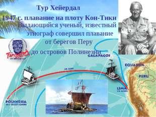 Тур Хейердал 1947 г. плавание на плоту Кон-Тики Выдающийся ученый, известный