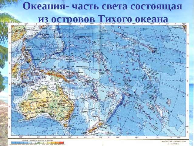 Океания- часть света состоящая из островов Тихого океана