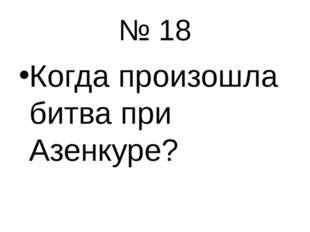 № 18 Когда произошла битва при Азенкуре?