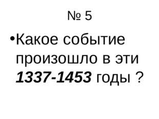 № 5 Какое событие произошло в эти 1337-1453 годы ?