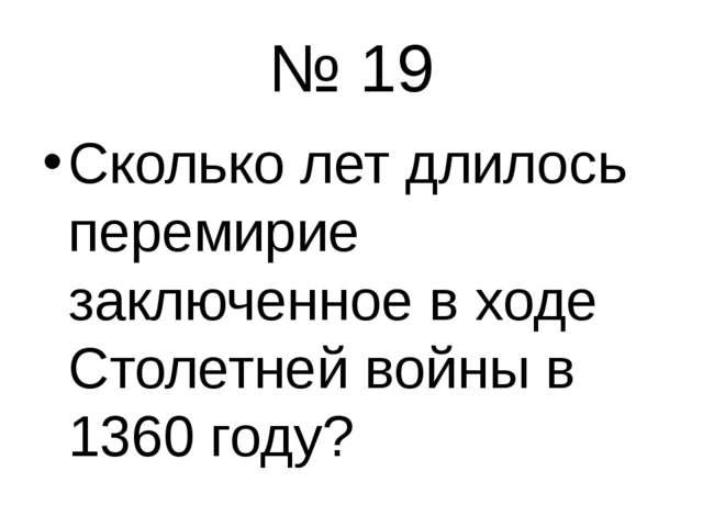 № 19 Сколько лет длилось перемирие заключенное в ходе Столетней войны в 1360...