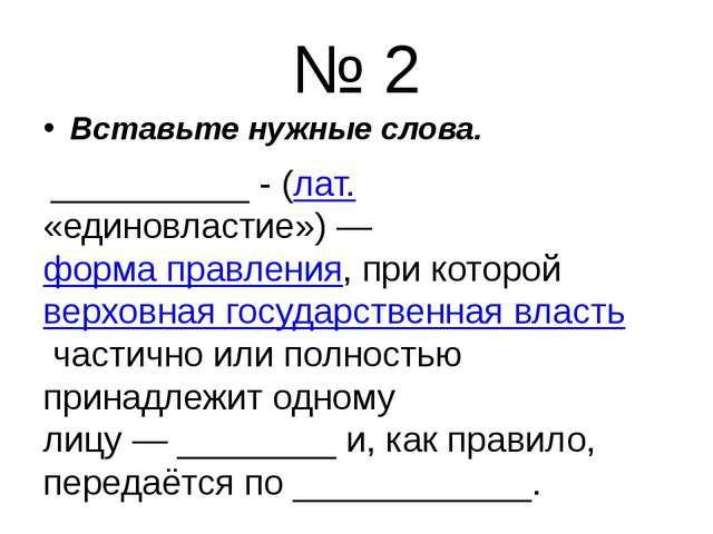 № 2 Вставьте нужные слова. __________ -(лат. «единовластие»)—форма правлен...