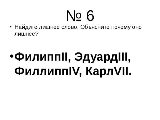 № 6 Найдите лишнее слово. Объясните почему оно лишнее? ФилиппII, ЭдуардIII, Ф...