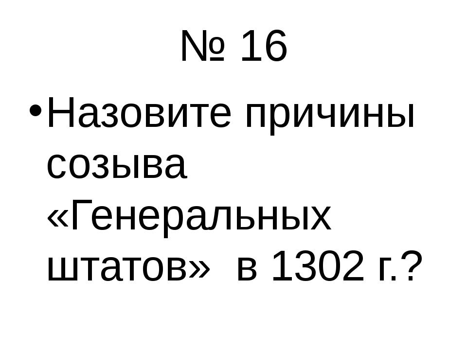 № 16 Назовите причины созыва «Генеральных штатов» в 1302 г.?