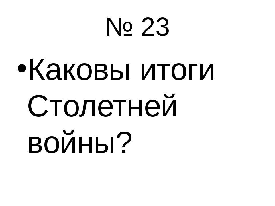 № 23 Каковы итоги Столетней войны?