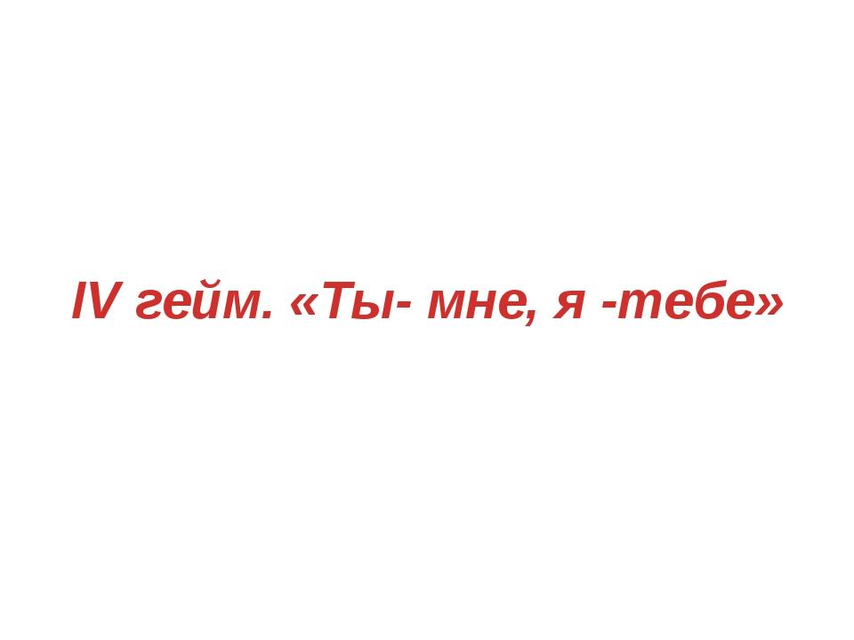 IV гейм. «Ты- мне, я -тебе»