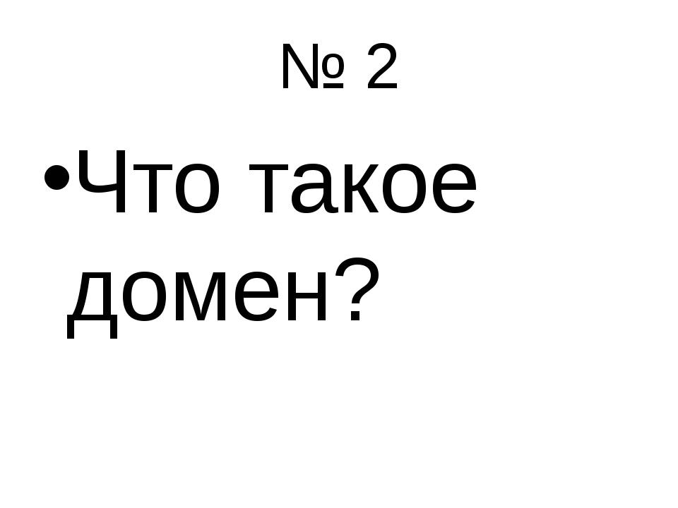 № 2 Что такое домен?