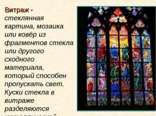 Витраж - стеклянная картина, мозаика или ковёр из фрагментов стекла или друго