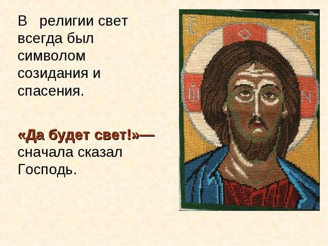 В религии свет всегда был символом созидания и спасения. «Да будет свет!»— сн...