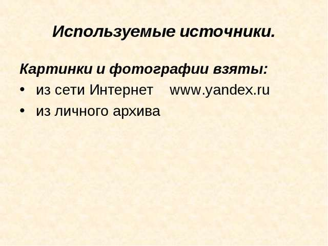 Используемые источники. Картинки и фотографии взяты: из сети Интернет www.yan...