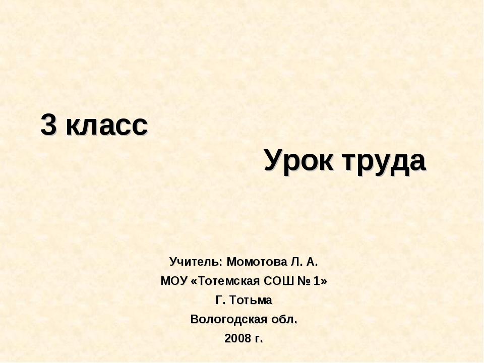 3 класс Урок труда Учитель: Момотова Л. А. МОУ «Тотемская СОШ № 1» Г. Тотьма...