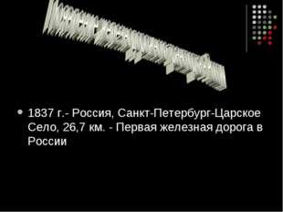 1837 г.- Россия, Санкт-Петербург-Царское Село, 26,7 км. - Первая железная до