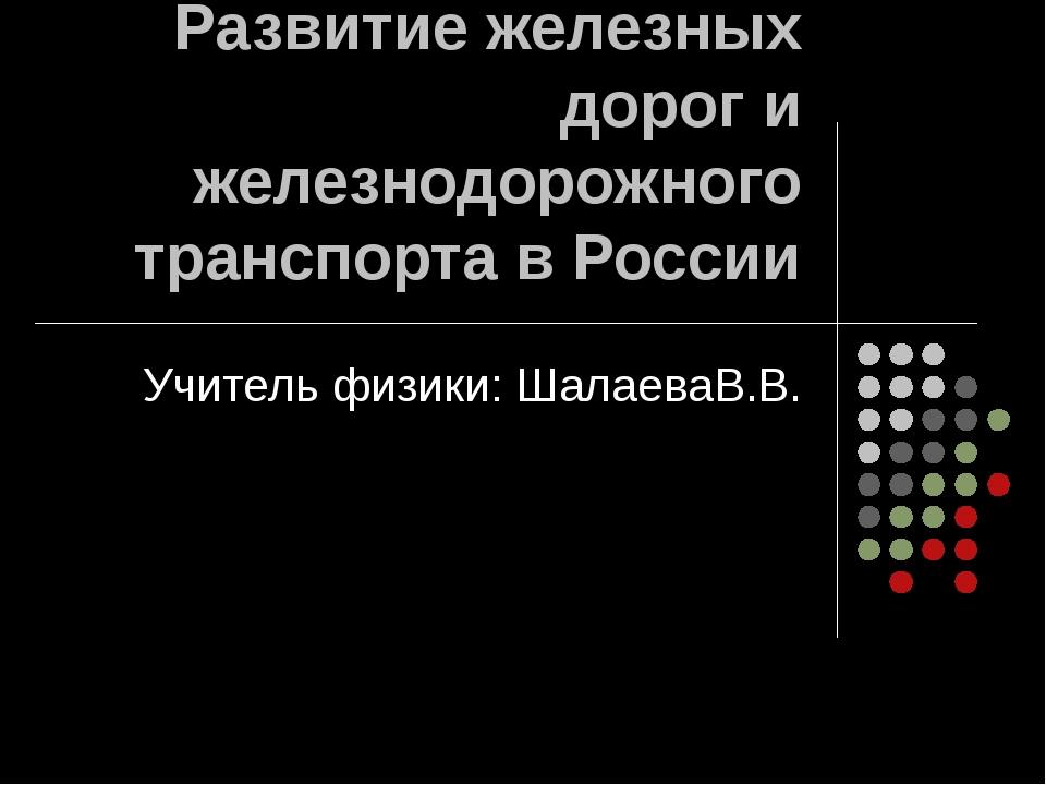 Развитие железных дорог и железнодорожного транспорта в России Учитель физики...