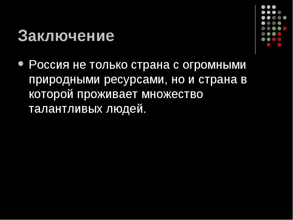 Заключение Россия не только страна с огромными природными ресурсами, но и стр...