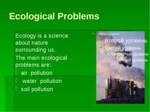 Ecological Problems Ecology is a science about nature surrounding us. The mai