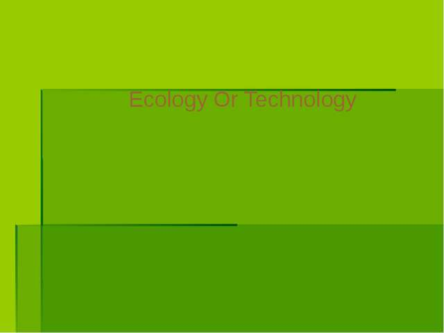 Ecology Or Technology