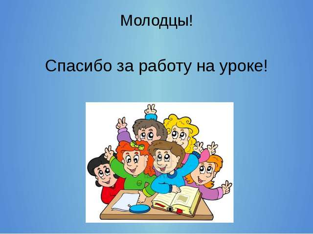 Молодцы! Спасибо за работу на уроке!