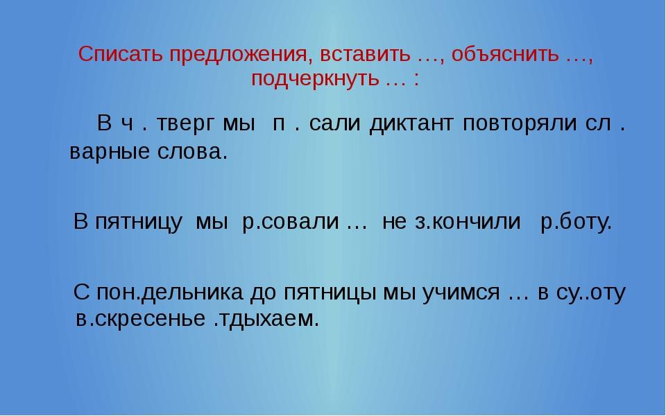 Списать предложения, вставить …, объяснить …, подчеркнуть … : В ч . тверг мы...
