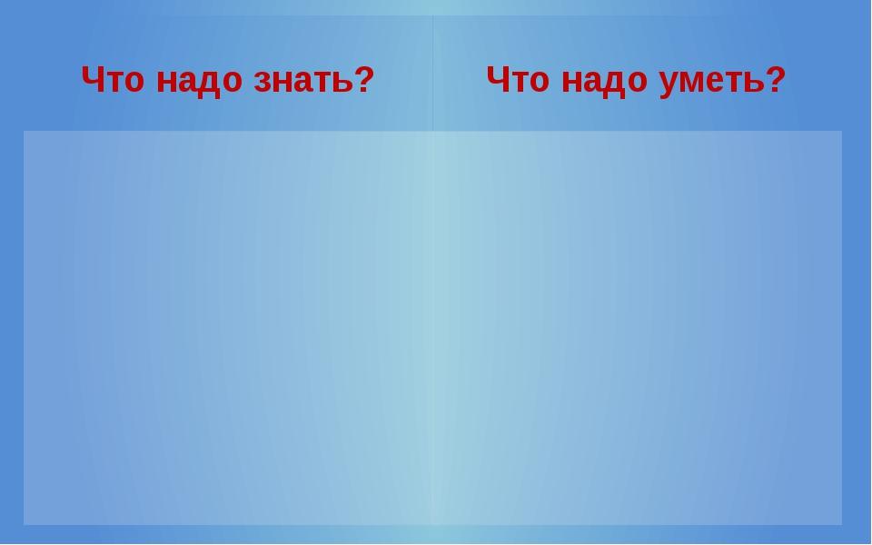 Что надо знать? Что надо уметь?