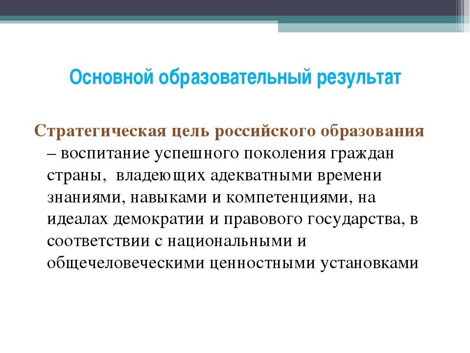 Основной образовательный результат Стратегическая цель российского образовани...
