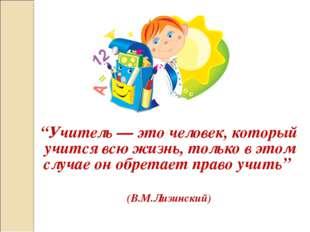 """""""Учитель — это человек, который учится всю жизнь, только в этом случае он обр"""