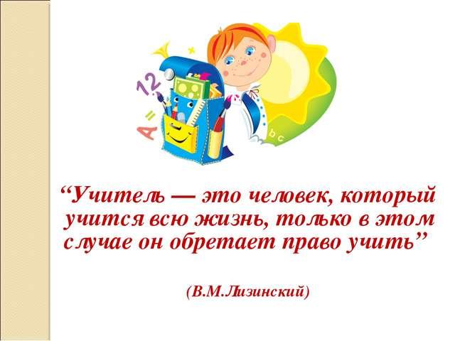 """""""Учитель — это человек, который учится всю жизнь, только в этом случае он обр..."""