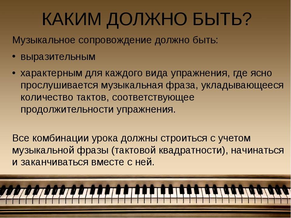 КАКИМ ДОЛЖНО БЫТЬ? Музыкальное сопровождение должно быть: выразительным харак...