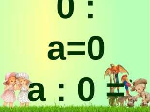 0 : а=0 а : 0 =