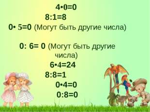 4•0=0 8:1=8 0• 5=0 (Могут быть другие числа) 0: 6= 0 (Могут быть другие ч