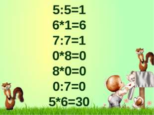5:5=1 6*1=6 7:7=1 0*8=0 8*0=0 0:7=0 5*6=30