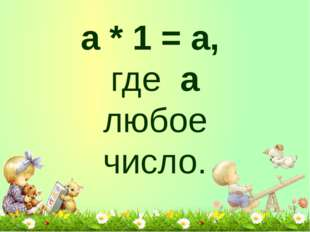 а * 1 = а, где а любое число.