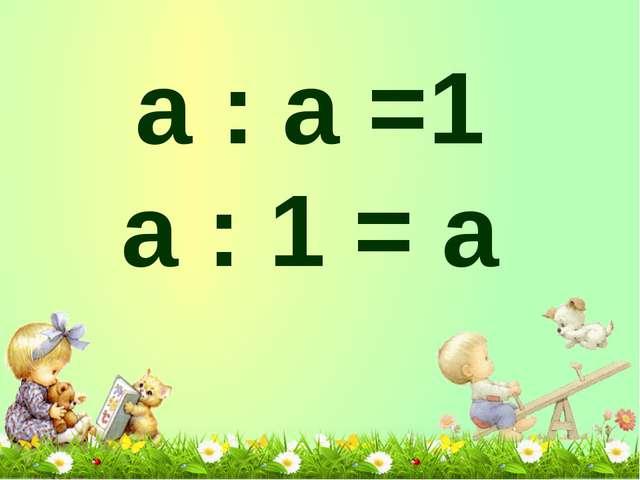 а : а =1 а : 1 = а