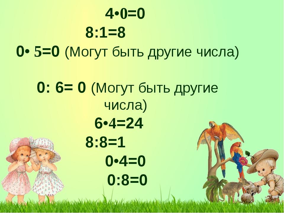 4•0=0 8:1=8 0• 5=0 (Могут быть другие числа) 0: 6= 0 (Могут быть другие ч...