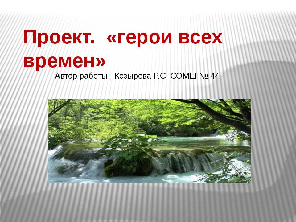 Проект. «герои всех времен» Автор работы ; Козырева Р.С СОМШ № 44