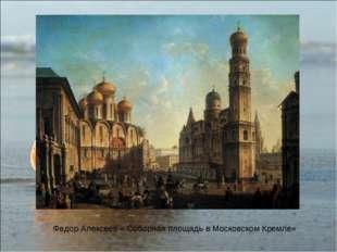 Федор Алексеев « Соборная площадь в Московском Кремле»