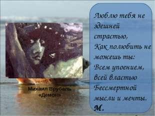 Михаил Врубель «Демон» Люблю тебя не здешней страстью, Как полюбить не можешь