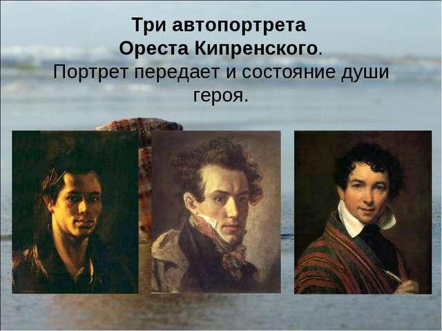 Три автопортрета Ореста Кипренского. Портрет передает и состояние души героя.