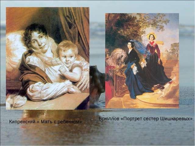 Кипренский « Мать с ребенком» Брюллов «Портрет сестер Шишкаревых»