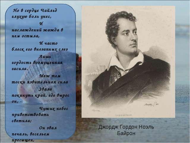 Джордж Гордон Ноэль Байрон Но в сердце Чайльд глухую боль унес, И наслаждений...