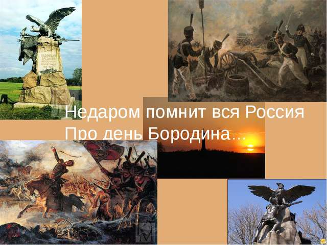 Недаром помнит вся Россия Про день Бородина…