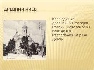Киев один из древнейших городов России. Основан V-VII веке до н.э. Расположен