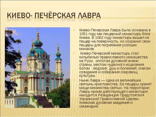 Киево-Печерская Лавра была основана в 1051 году как пещерный монастырь близ К...