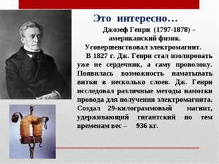 Джозеф Генри (1797-1878) – американский физик. Усовершенствовал электромагни
