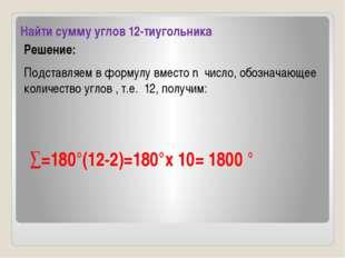Найти сумму углов 12-тиугольника Решение: Подставляем в формулу вместо n числ