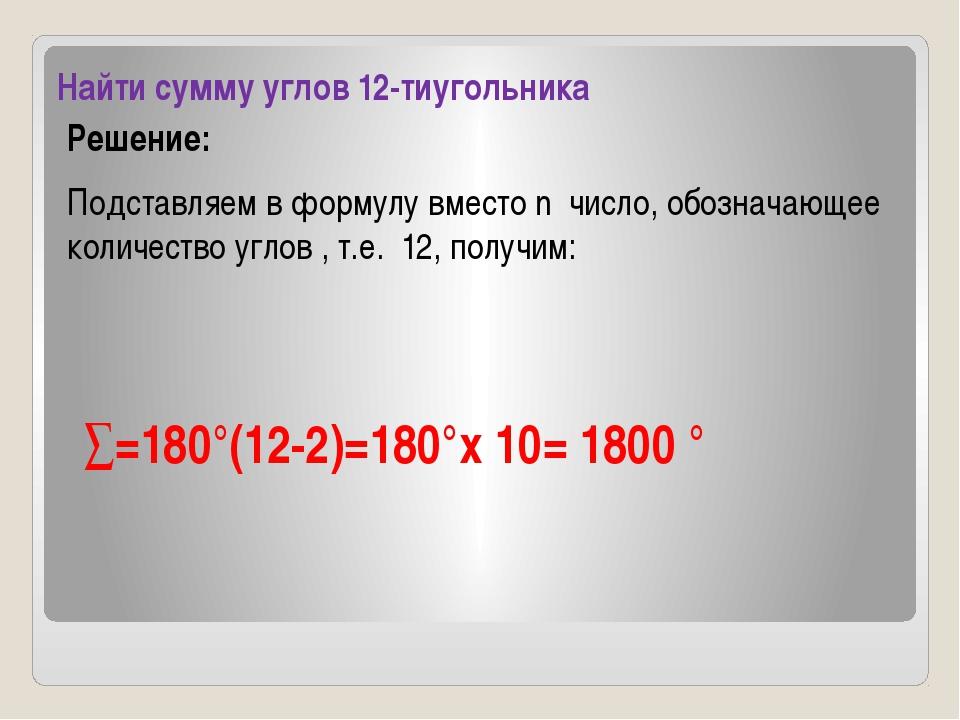 Найти сумму углов 12-тиугольника Решение: Подставляем в формулу вместо n числ...