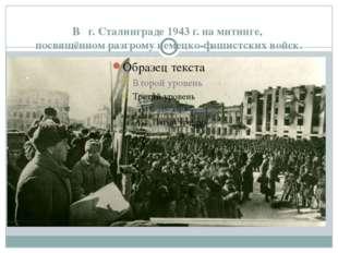 В г. Сталинграде 1943 г. на митинге, посвящённом разгрому немецко-фашистских